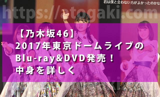 【乃木坂46】2017年東京ドームライブのBlu-ray&DVD発売!中身を詳しく