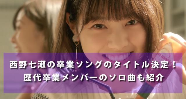 西野七瀬の卒業ソングのタイトル決定!歴代卒業メンバーのソロ曲も紹介