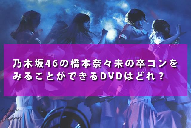 乃木坂46の橋本奈々未の卒業コンサートをみることができるDVDはどれ?